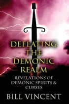 Defeating the Demonic Realm - Revelations of Demonic Spirits and Curses ebook by Bill Vincent