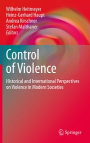 Control of Violence - Historical and International Perspectives on Violence in Modern Societies ebook by Wilhelm Heitmeyer,Heinz-Gerhard Haupt,Stefan Malthaner,Andrea Kirschner