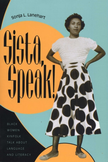 Sista, Speak! - Black Women Kinfolk Talk about Language and Literacy ebook by Sonja L. Lanehart