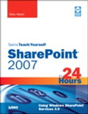 Sams Teach Yourself SharePoint 2007 in 24 Hours - Using Windows SharePoint Services 3.0 ebook by Mike Walsh