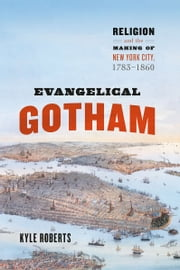 Evangelical Gotham - Religion and the Making of New York City, 1783-1860 ebook by Kyle B. Roberts