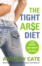 The Tight Arse Diet ebook by Andrew Cate