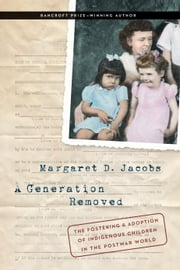 A Generation Removed - The Fostering and Adoption of Indigenous Children in the Postwar World ebook by Margaret D. Jacobs
