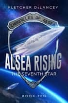 Alsea Rising: The Seventh Star - Chronicles of Alsea, #10 ebook by Fletcher DeLancey