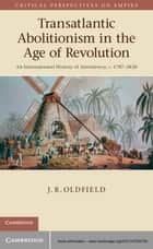 Transatlantic Abolitionism in the Age of Revolution ebook by Dr J. R. Oldfield