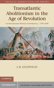 Transatlantic Abolitionism in the Age of Revolution - An International History of Anti-slavery, c.1787–1820 ebook by Dr J. R. Oldfield