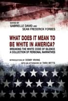 WHAT DOES IT MEAN TO BE WHITE IN AMERICA? ebook by Gabrielle David,Sean Frederick Forbes,Debby Irving,Tara Betts