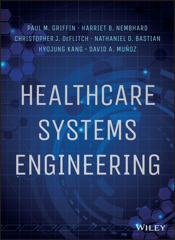 Healthcare Systems Engineering ebook by Paul M. Griffin,Harriet B. Nembhard,Christopher J. DeFlitch,Nathaniel D. Bastian,Hyojung Kang,David A. Munoz