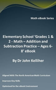 Elementary School 'Grades 1 & 2: Math – Addition and Subtraction Practice – Ages 6-8' eBook ebook by Dr John Kelliher