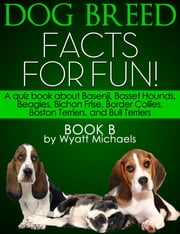 Dog Breed Facts for Fun! Book B - A quiz book about Basenji, Basset Hounds, Beagles, Bichon Frise, Border Collies, Boston Terriers, and Bull Terriers ebook by Wyatt Michaels