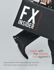 FX Insider - Investment Bank Chief Foreign Exchange Trader With more than 20 years' experience as a Marketmaker ebook by brad gilbert