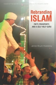 Rebranding Islam - Piety, Prosperity, and a Self-Help Guru ebook by James Hoesterey