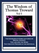 The Wisdom of Thomas Troward Vol I - The Edinburgh Lectures on Mental Science; The Dore Lectures on Mental Science; The Law and the Word; The Creative Process in the Individual ebook by Thomas Troward