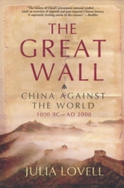 The Great Wall - China Against the World, 1000 BC - AD 2000 ebook by Julia Lovell