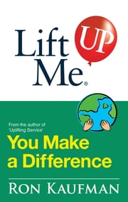 Lift Me UP! You Make a Difference - Challenging Quotes and Encouraging Notes to Move You into Action! ebook by Ron Kaufman