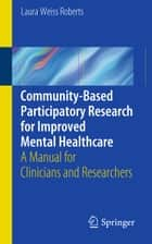Community-Based Participatory Research for Improved Mental Healthcare ebook by Laura Weiss Roberts
