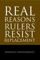 Real Reasons Rulers Resist Replacement ebook by Emmanuel Oghenebrorhie