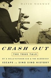 Crash Out - The True Tale of a Hell's Kitchen Kid and the Bloodiest Escape in Sing Sing History ebook by David Goewey