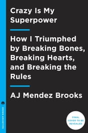 Crazy Is My Superpower - How I Triumphed by Breaking Bones, Breaking Hearts, and Breaking the Rules ebook by A.J. Mendez Brooks