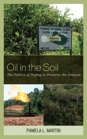 Oil in the Soil - The Politics of Paying to Preserve the Amazon ebook by Pamela L. Martin