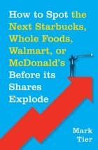 How to Spot the Next Starbucks, Whole Foods, Walmart, or McDonald's BEFORE Its Shares Explode ebook by Mark Tier