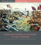 Edward Porter Alexander at Gettysburg: Account of the Battle from His Memoirs ebook by Edward Porter Alexander