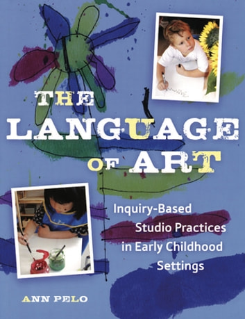 The Language of Art - Reggio-Inspired Studio Practices in Early Childhood Settings ebook by Ann Pelo