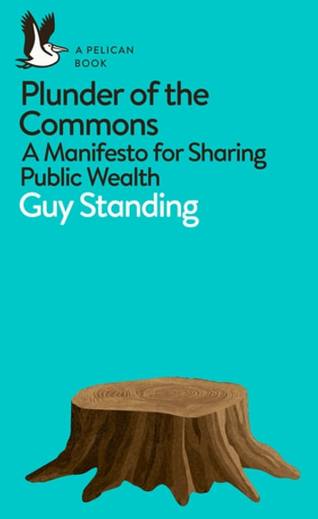 Plunder of the Commons - A Manifesto for Sharing Public Wealth ebook by Guy Standing