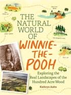 The Natural World of Winnie-the-Pooh - A Walk Through the Forest that Inspired the Hundred Acre Wood ebook by Kathryn Aalto