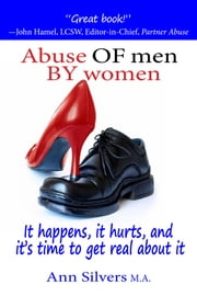 Abuse OF Men BY Women - It Happens, It Hurts, and It's Time to Get Real About It ebook by Ann Silvers