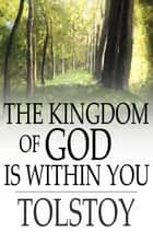 The Kingdom of God Is Within You - Christianity Not as a Mystic Religion But as a New Theory of Life ebook by Leo Nikoleyevich Tolstoy, Constance Garnett