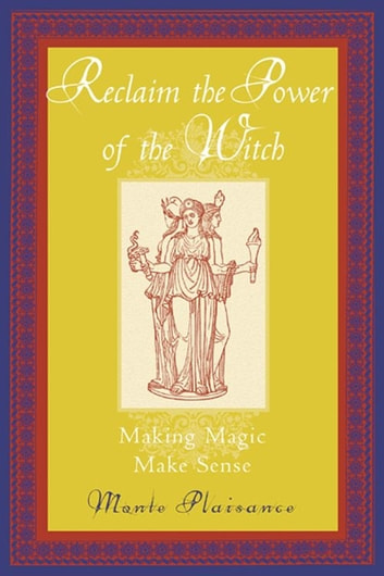 Reclaim The Power Of The Witch: Making Magic Make Sense ebook by Monte Plaisance