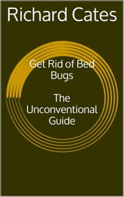 Get Rid of Bed Bugs: The Unconventional Guide ebook by Richard Cates