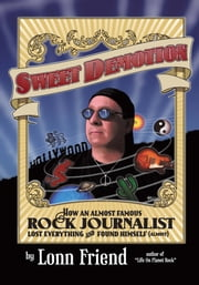 Sweet Demotion - How an Almost Famous Rock Journalist Lost Everything and Found Himself (Almost) ebook by Lonn Friend