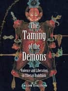 The Taming of the Demons: Violence and Liberation in Tibetan Buddhism ebook by Jacob P. Dalton