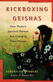 Kickboxing Geishas - How Modern Japanese Women Are Changing Their Nation ebook by Veronica Chambers