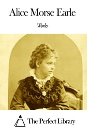 Works of Alice Morse Earle ebook by Alice Morse Earle