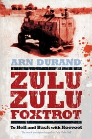Zulu Zulu Foxtrot - To Hell and Back with Koevoet ebook by Arn Durand