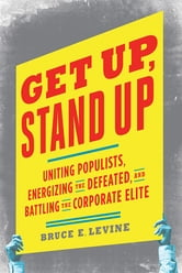 Get Up, Stand Up - Uniting Populists, Energizing the Defeated, and Battling the Corporate Elite ebook by Bruce E. Levine, Ph.D.