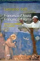 Francesco d'Assisi, Francesco di Roma - Una nuova primavera per la chiesa ebook by Leonardo Boff