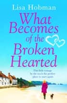 What Becomes of the Broken Hearted - The most heartwarming and feelgood novel you'll read this year 電子書 by Lisa Hobman