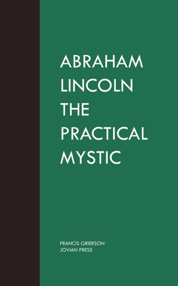 Abraham Lincoln the Practical Mystic eBook by Francis Grierson