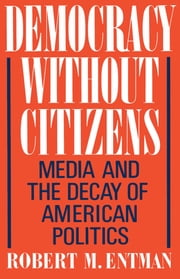 Democracy without Citizens: Media and the Decay of American Politics ebook by Robert M. Entman