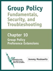 Group Policy Fundamentals, Security, and Troubleshooting: Chapter 10: Group Policy Preference Extensions ebook by Moskowitz, Jeremy A