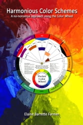 Harmonious Color Schemes; no-nonsense approach using the Color Wheel ebook by Elaine Farmer