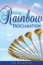 The Rainbow Proclamation ebook by Lee Boardway