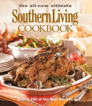 The All New Ultimate Southern Living Cookbook - Over 1,250 Of Our Best Recipes ebook by The Editors of Southern Living