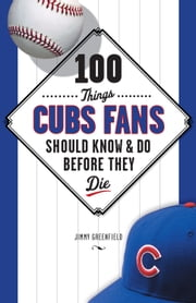 100 Things Cubs Fans Should Know & Do Before They Die ebook by Jimmy Greenfield