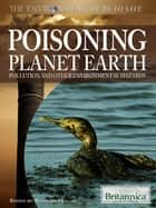 Poisoning Planet Earth - Pollution and Other Environmental Hazards ebook by Britannica Educational Publishing, Hollar, Sherman