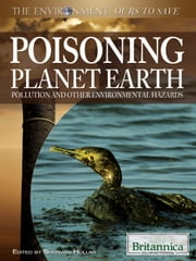 Poisoning Planet Earth - Pollution and Other Environmental Hazards ebook by Britannica Educational Publishing,Hollar,Sherman